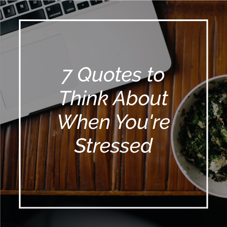 7 Quotes to Think About When You're Stressed
