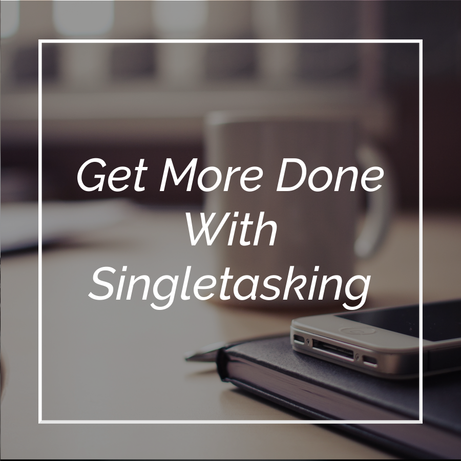 Get More Done With Singletasking