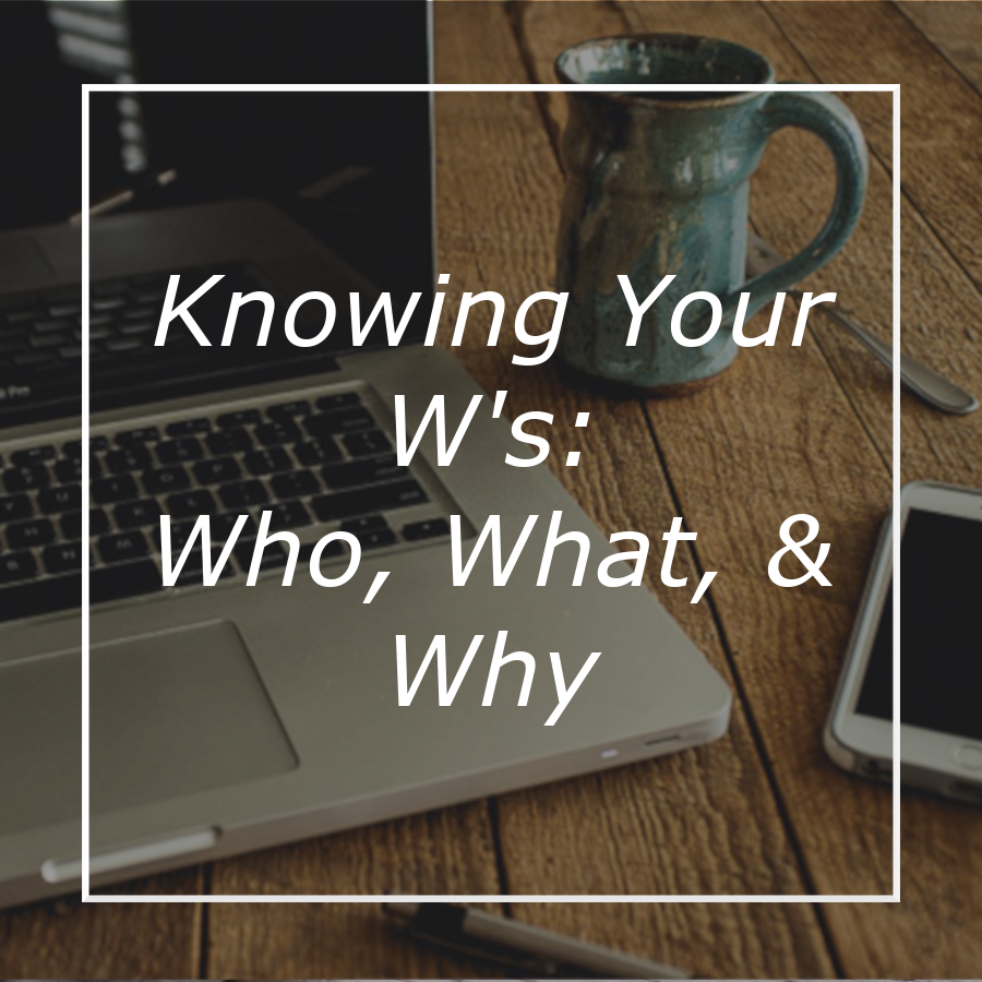 Knowing Your W's: Who, What & Why
